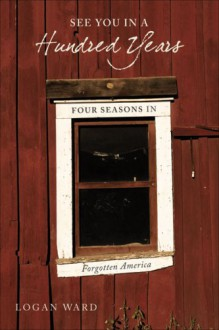 See You in a Hundred Years: Four Seasons in Forgotten America - Logan Ward