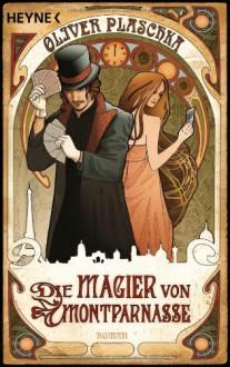Die Magier Von Montparnasse: Roman - Oliver Plaschka