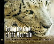 Saving the Ghost of the Mountain: An Expedition Among Snow Leopards in Mongolia - Sy Montgomery,Nic Bishop