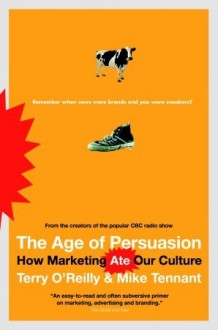 The Age of Persuasion: How Marketing Ate Our Culture - Terry O'Reilly, Mike Tennant