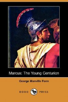 Marcus: The Young Centurion (Dodo Press) - George Manville Fenn