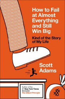 How to Fail at Almost Everything and Still Win Big: Kind of the Story of My Life - Scott Adams