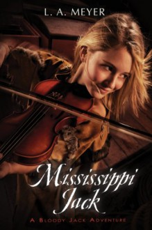 Mississippi Jack: Being an Account of the Further Waterborne Adventures of Jacky Faber, Midshipman, Fine Lady, and Lily of the West (Bloody Jack Adventures) - Louis A. Meyer