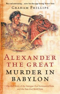 Alexander the Great: Murder in Babylon - Graham David Phillips, Stanisław Lack, Horace George Lorimer