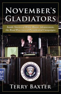 November's Gladiators: Inside Stories of White House Advancemen, the Road Warriors of Presidential Campaigns - Terry Baxter
