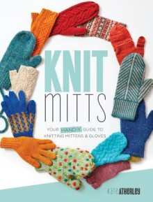 Knit Mitts: Your Hand-y Guide to Knitting Mittens & Gloves - Kate Atherley