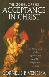 The Gospel of Free Acceptance in Christ: An Assessment of the Reformation and 'New Perspectives' on Paul - Cornelis P. Venema