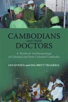Cambodians and Their Doctors: A Medical Anthropology of Colonial and Post-Colonial Cambodia - Jan Ovesen, Ing-Britt Trankwell