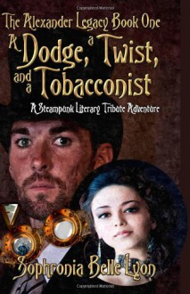 A Dodge, a Twist, and a Tobacconist: A Steampunk Literary Tribute Adventure (The Alexander Legacy) (Volume 1) - Sophronia Belle Lyon