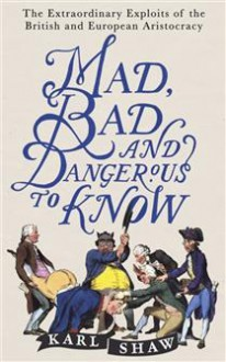 Mad, Bad and Dangerous to Know: The Extraordinary Exploits of the British and European Aristocracy - Karl Shaw