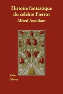 Histoire Fantastique Du Celebre Pierrot Ecrite Par Le Magicien Alcofribas; Traduite Du Sogdien Par Alfred Assollant - Alfred Assollant