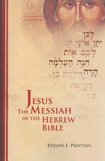 Jesus the Messiah in the Hebrew Bible - Eugen J. Pentiuc