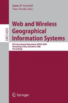 Web and Wireless Geographical Information Systems: 6th International Symposium, W2gis 2006, Hong Kong, China, December 4-5, 2006, Proceedings - James D. Carswell