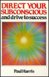 Direct Your Subconscious And Drive To Success - Paul Harris
