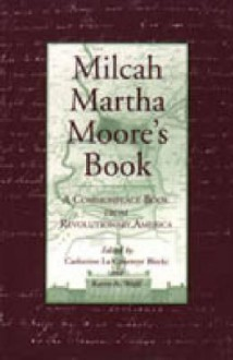 Milcah Martha Moore's Book: A Commonplace Book From Revolutionary America - Catherine LA Courreye Blecki, Milcah Martha Moore
