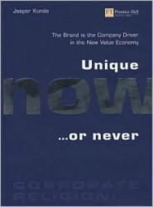 Unique Now or Never: The Brand Drives the Company in the New Value Economy - Jesper Kunde