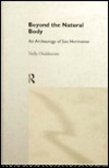 Beyond the Natural Body: An Archaeology of Sex Hormones - Nelly Oudshoorn