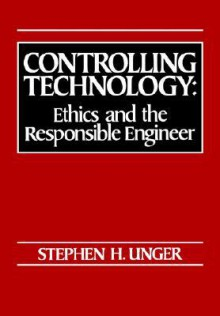 Controlling Technology: Ethics and the Responsible Engineer - Stephen H. Unger