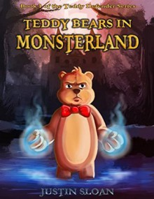Teddy Bears in Monsterland: A Coming of Age Fantasy Novel (Teddy Defenders Book 1) - Justin Sloan