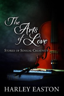 The Arts of Love: Stories of Sensual Creativity - Harley Easton