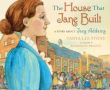 The House That Jane Built: A Story About Jane Addams - Tanya Lee Stone, Kathryn Brown