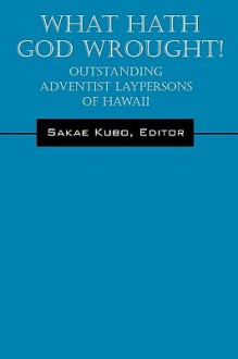 What Hath God Wrought!: Outstanding Adventist Laypersons of Hawaii - Sakae Kubo