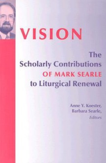 Vision: The Scholarly Contributions of Mark Searle to Liturgical Renewal - Anne Y. Koester