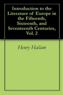 Introduction to the Literature of Europe in the Fifteenth, Sixteenth, and Seventeenth Centuries, Vol. 2 - Henry Hallam
