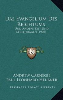 Das Evangelium Des Reichtums: Und Andere Zeit Und Streitfragen (1905) - Paul Leonhard Heubner, Andrew Carnegie