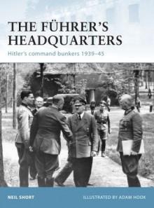 The Fuhrer's Headquarters: Hitler's Command Bunkers 1939-45 - Adam Hook, Neil Short