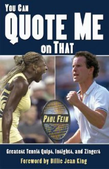 You Can Quote Me on That: Greatest Tennis Quips, Insights, and Zingers - Paul Fein, Billie Jean King