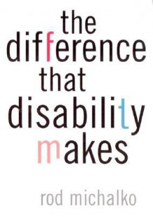 The Difference That Disability Makes - Rod Michalko