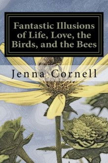 Fantastic Illusions of Life, Love, the Birds, and the Bees - Jenna Cornell
