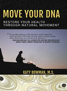 Move Your DNA: Restore Your Health Through Natural Movement - Katy Bowman