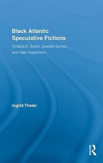 Black Atlantic Speculative Fictions: Octavia E. Butler, Jewelle Gomez, and Nalo Hopkinson - Thaler Ingrid, Thaler Ingrid