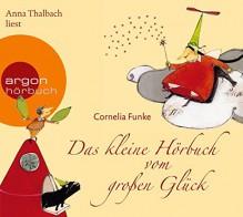 """Das kleine Hörbuch vom großen Glück: Mit den Geschichten """"Die Glücksfee"""" und """"Wo das Glück wächst"""" - Cornelia Funke, Anna Thalbach"""