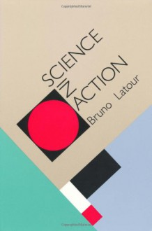 Science in Action: How to Follow Scientists and Engineers Through Society - Bruno Latour