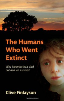 The Humans Who Went Extinct: Why Neanderthals Died Out and We Survived - Clive Finlayson