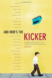And Here's the Kicker: Conversations with 21 Top Humor Writers on their Craft and the Industry - Mike Sacks
