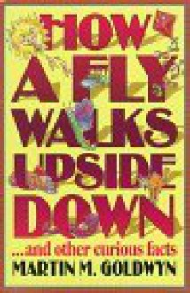 How a Fly Walks Upside Down...and other curious facts - Martin M. Goldwyn