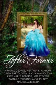 After Forever - 'Krystal George', 'Amanda Alberson', 'S Cu'Anam Policar', 'Kate Marie Robbins', 'Heather Kirchhoff', 'Cindy Bartolotta', 'Kim Stevens', 'Twinkle (Sugandha) Varshney'