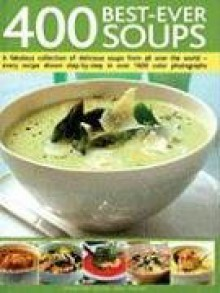 400 Best-Ever Soups: A Fabulous Collection of Delicious Soups from All Over the World - Every Recipe Shown Step-By-Step with Over 1600 Colo - Anne Sheasby