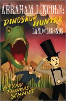 Abraham Lincoln Dinosaur Hunter: Land of Legends - Bryan Thomas Schmidt