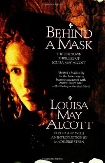 Behind a Mask: The Unknown Thrillers of Louisa May Alcott - Louisa May Alcott, Madeleine B. Stern