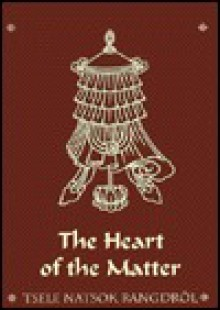 The Heart of the Matter - Tsele Natsok Rangdrol