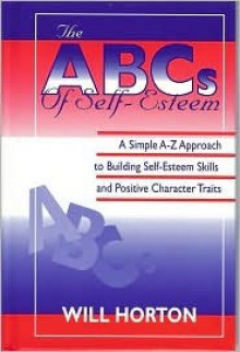 The ABCs of Self-Esteem: A Simple A-Z Approach to Building Self-Esteem Skills and Positive Character Traits - Will Horton