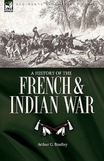 A History of the French & Indian War - Arthur Bradley