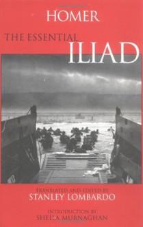 The Essential Iliad - Homer, Sheila Murnaghan, Stanley Lombardo