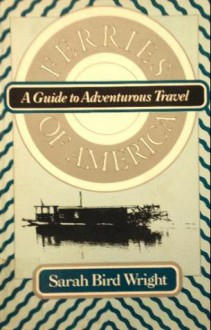 Ferries of America: A Guide to Adventurous Travel - Sarah Bird Wright