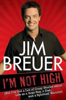 I'm Not High: But I've Got a Lot of Crazy Stories about Life as a Goat Boy, a Dad, and a Spiritual Warrior - Jim Breuer